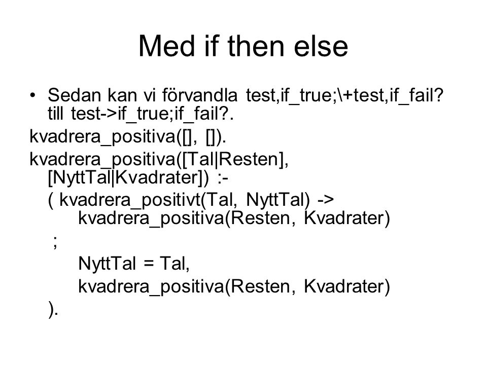 Med if then else Sedan kan vi förvandla test,if_true;\+test,if_fail till test->if_true;if_fail . kvadrera_positiva([], []).
